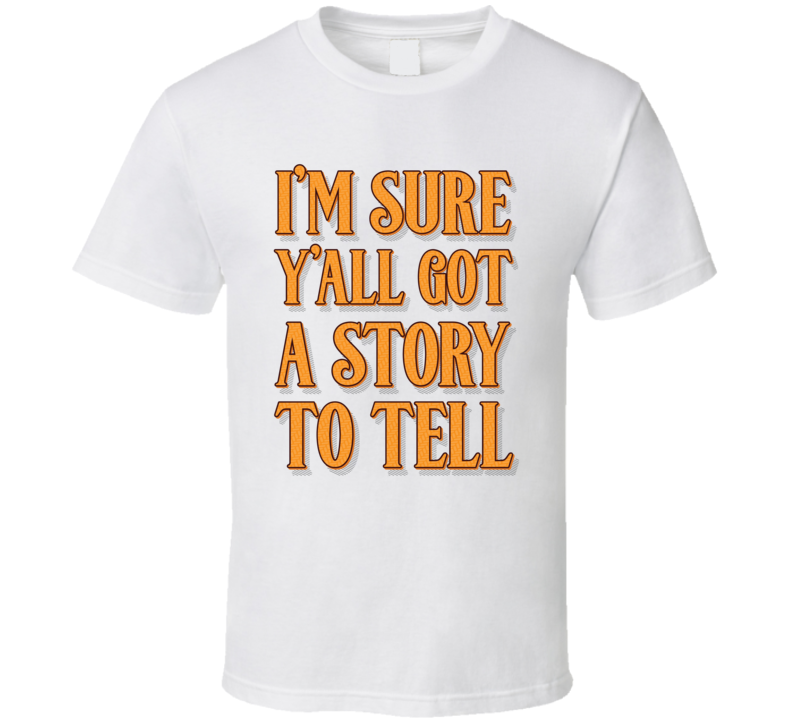 Sure You Got A Story To Tell Quote T Shirt