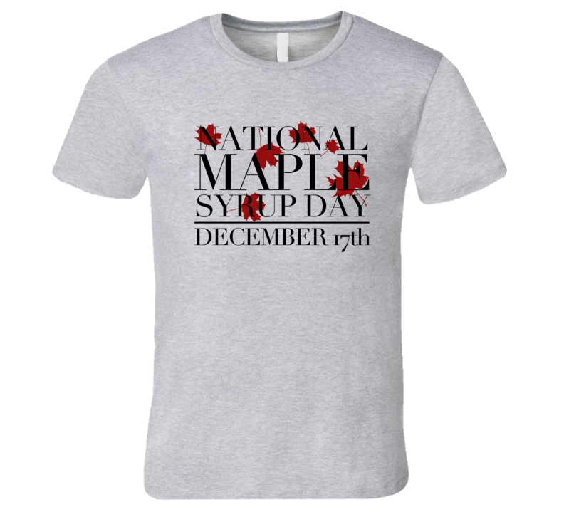 National Maple Syrup Day December 17th Fun Celebration T Shirt