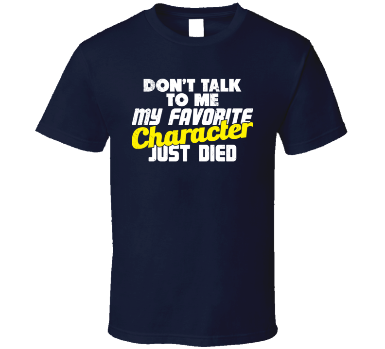 Don't Talk To Me My Favorite Character Just Died Funny TV Geek T Shirt