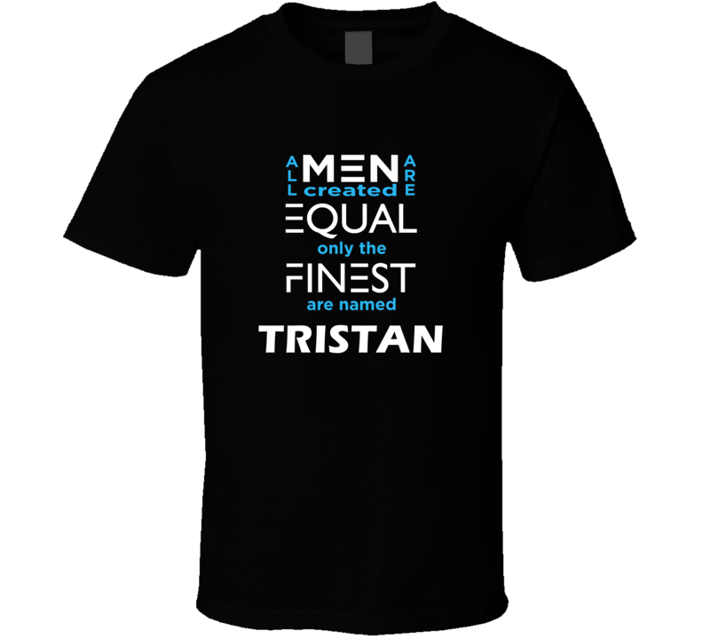 Tristan All Men Are Equal Finest Are Named Tristan Custom T shirt