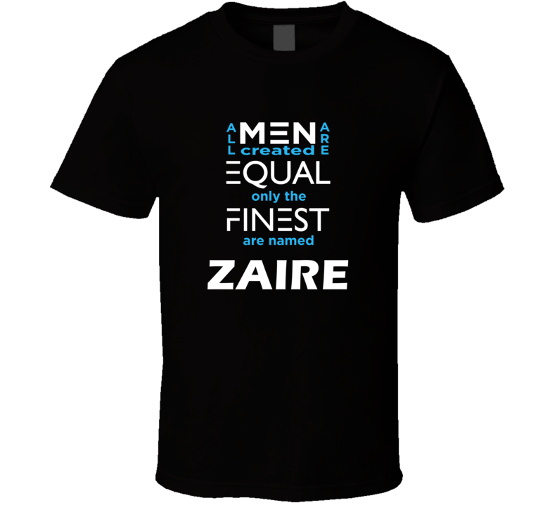 Zaire All Men Are Equal Finest Are Named Zaire Custom T shirt