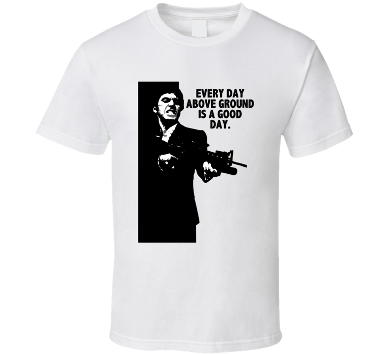 Scarface Tony Montana Every Day Above Ground Is A Good Day Favorite Movie Quotes Tshirt