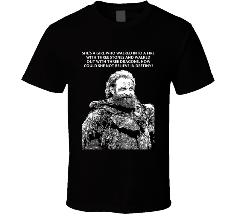Game Of Thrones Tormund Giantsbane She's A Girl Who Walked Into A Fire With Three Stones Season 8 Quotes Fan T Shirt