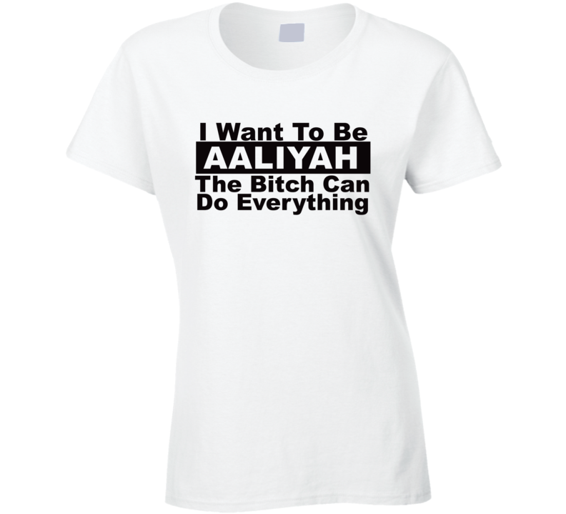 Aaliyah I Want To Be Her Bitch Can Do Everything Funny T Shirt