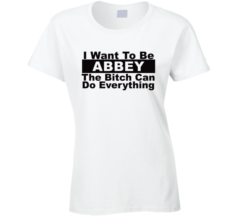 Abbey I Want To Be Her Bitch Can Do Everything Funny T Shirt