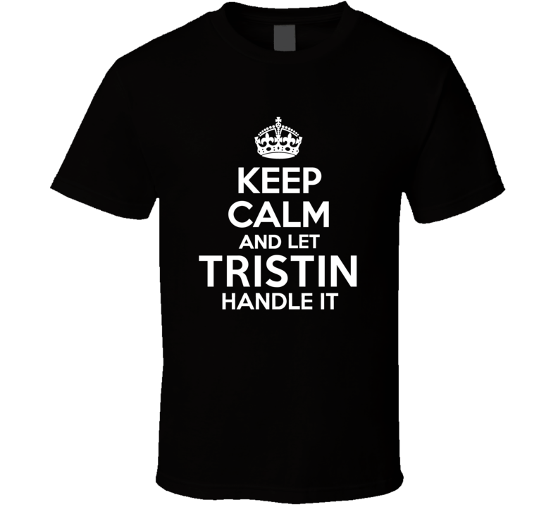 Tristin Keep Calm And Let Him Handle It Birthday Father's Day T Shirt
