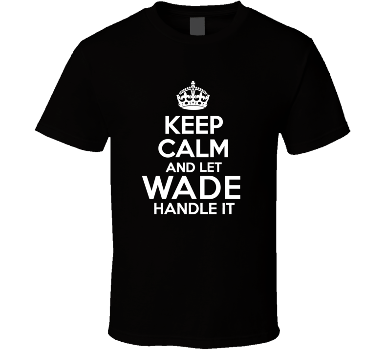 Wade Keep Calm And Let Him Handle It Birthday Father's Day T Shirt