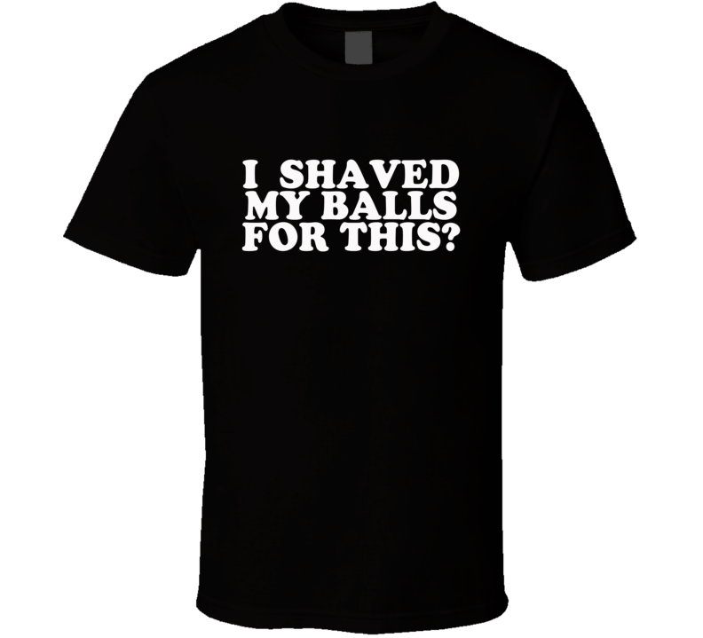 I Shaved My Balls For This Funny The League Popular TV Show T Shirt