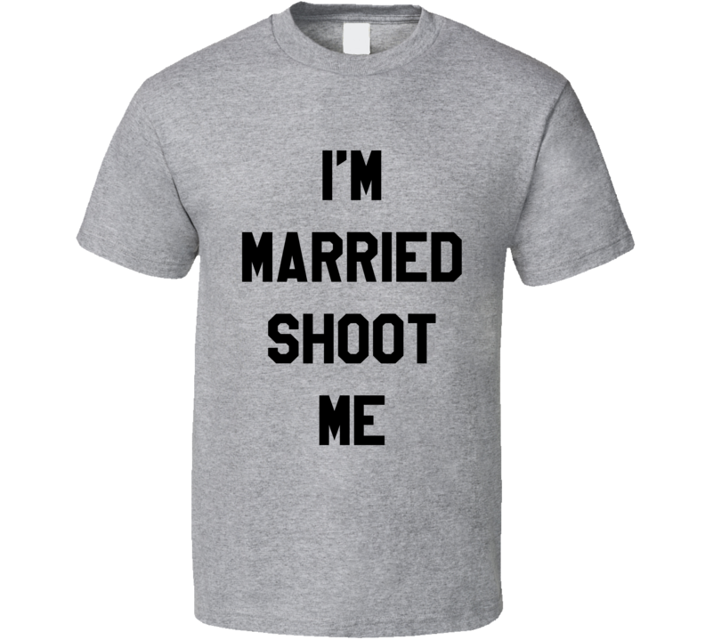 Im Married Shoot Me Funny Married with Children Popular TV Show T Shirt