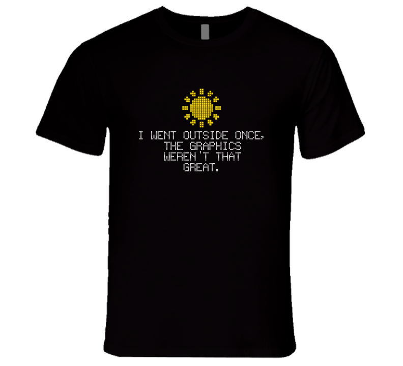 I Went Outside Once The Graphics Werent That Great Funny Nerd Geek T Shirt