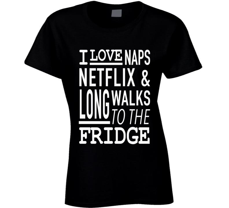 I Love Naps Netflix And Long Walks To The Fridge Funny T Shirt