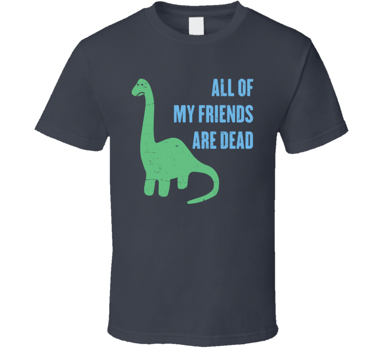 All My Friends Are Dead Funny Lonely Dinosaur Distressed T Shirt