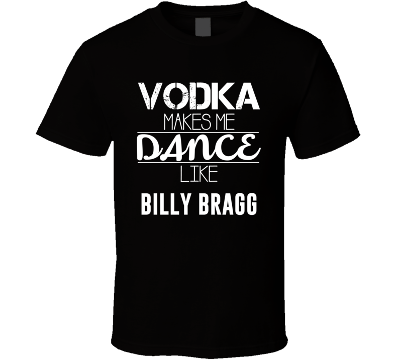 Vodka Makes Me Dance Like Billy Bragg T Shirt