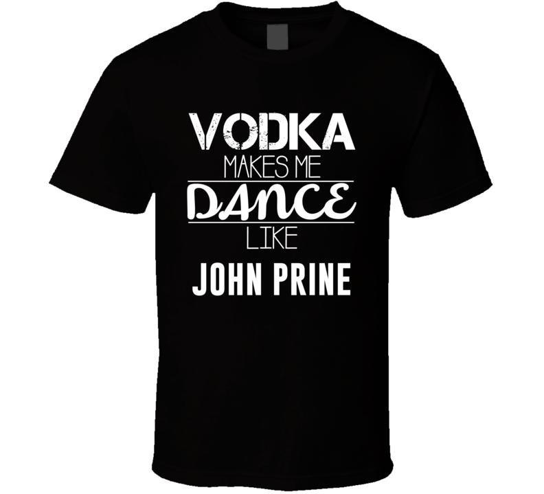 Vodka Makes Me Dance Like John Prine T Shirt