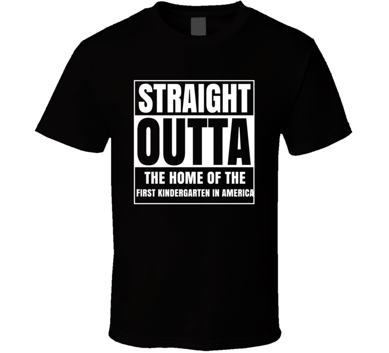 Straight Outta The Home Of The First Kindergarten In America T Shirt