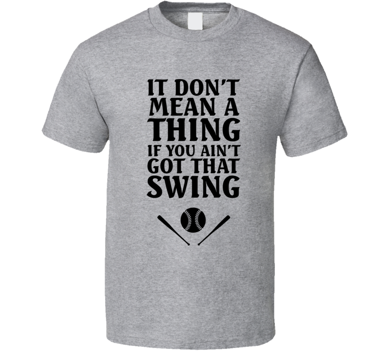 Funny Baseball It Don't Mean A Thing If You Ain't Got The Swing T Shirt