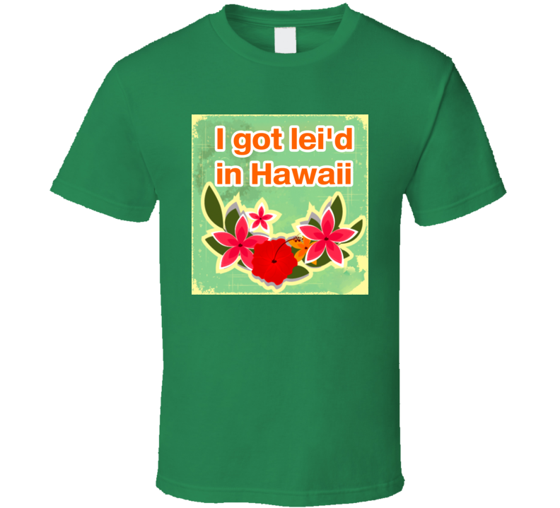 Funny I Got Lei'd Laid In Hawaii T Shirt