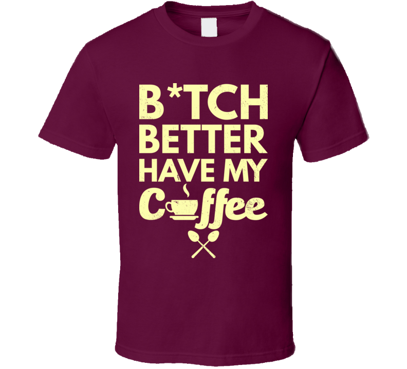 Bitch Better Have My Coffee Funny Worn Look T Shirt