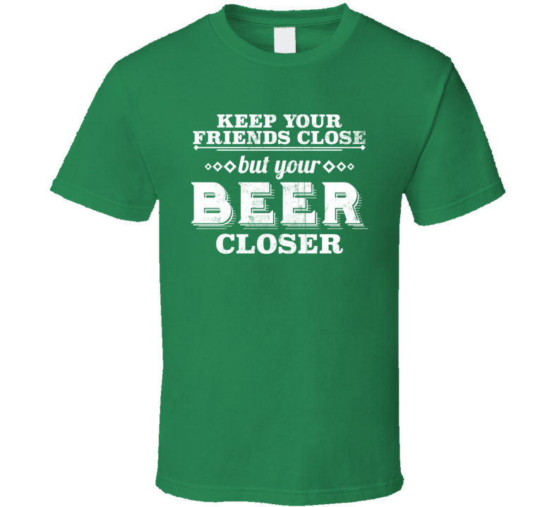 Keep Your Friends Close But Your Beer Closer Worn Look T Shirt