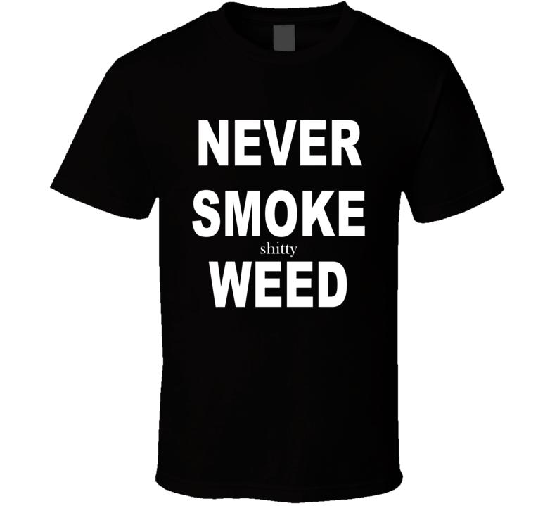 Funny Never Smoke Shitty Weed T Shirt