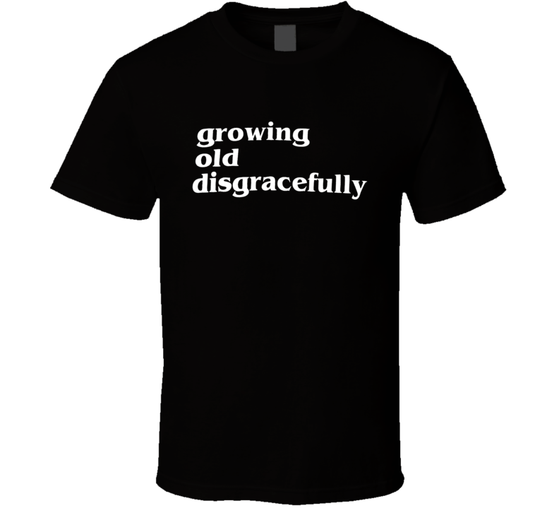 Funny Growing Old Disgracefully T Shirt