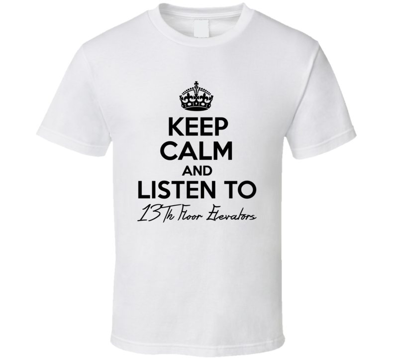 Keep Calm And Listen To 13Th Floor Elevators Music T Shirt