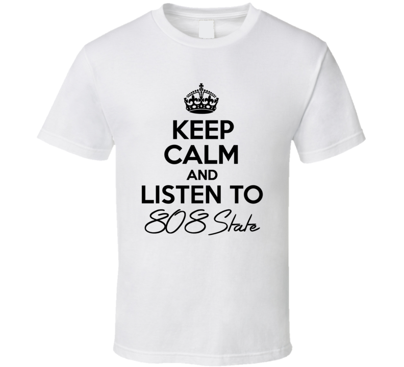Keep Calm And Listen To 808 State Music T Shirt