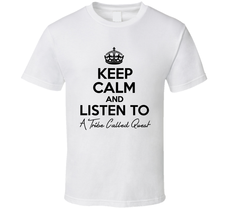Keep Calm And Listen To A Tribe Called Quest Music T Shirt