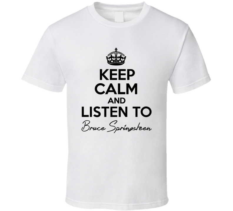 Keep Calm And Listen To Bruce Springsteen Music T Shirt
