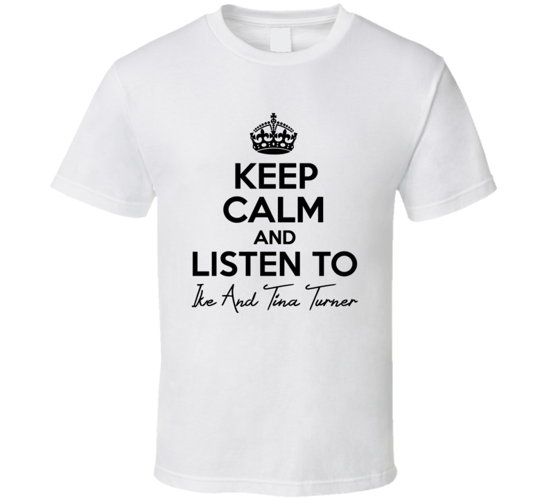 Keep Calm And Listen To Ike And Tina Turner Music T Shirt