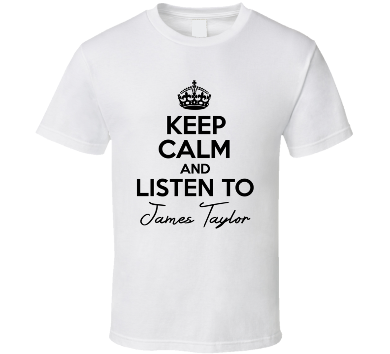 Keep Calm And Listen To James Taylor Music T Shirt