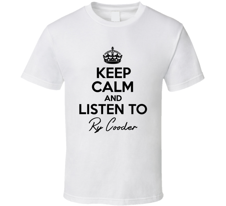 Keep Calm And Listen To Ry Cooder Music T Shirt
