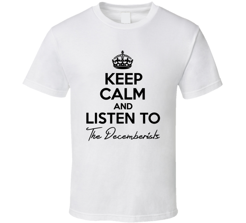Keep Calm And Listen To The Decemberists Music T Shirt
