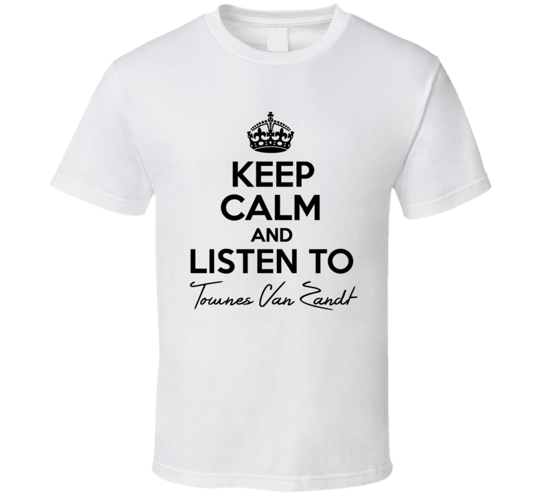 Keep Calm And Listen To Townes Van Zandt Music T Shirt