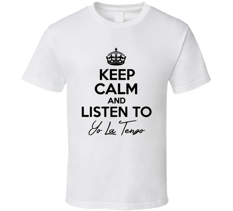 Keep Calm And Listen To Yo La Tengo Music T Shirt