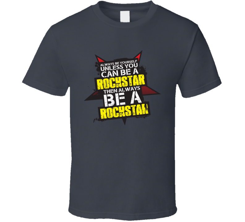 Always Be Yourself Unless You Can Be a Rockstar Always Be a Rockstar T Shirt