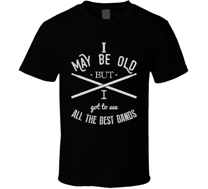 I May Be Old But I Got To See All The Best Bands Dad Daddy Father Funny T Shirt
