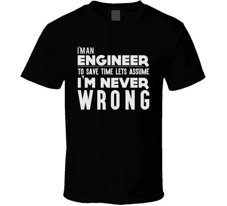 I'm An Engineer Let's Assume I'm Never Wrong Engineering Funny T Shirt