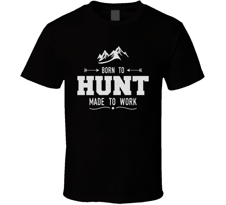 Born To Hunt Made To Work Funny Hunters Hunting Game T Shirt
