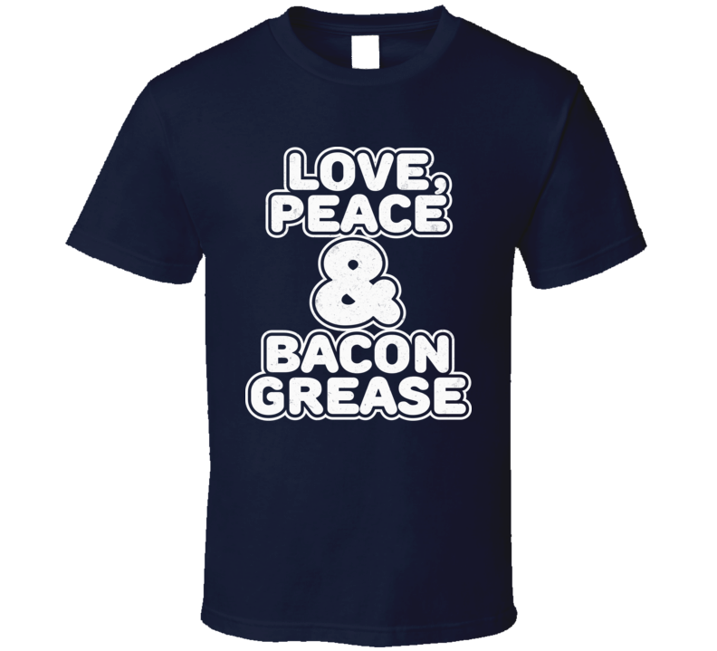 Love Peace and Bacon Grease Funny Greasy Food Foodie Lover Distressed T Shirt