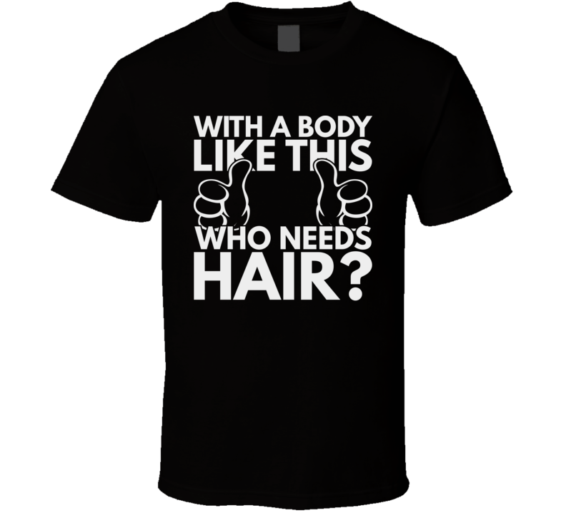 With A Body Like This Who Needs Hair  Funny Bald Hairless T Shirt