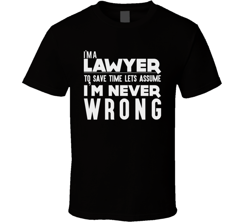 I'm A Lawyer Let's Assume I'm Never Wrong Law Attorney Prosecutor Funny T Shirt
