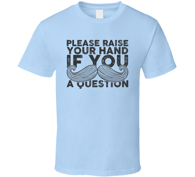 Please Raise Your Hand If You Moustache A Question Funny Facial Hair T Shirt
