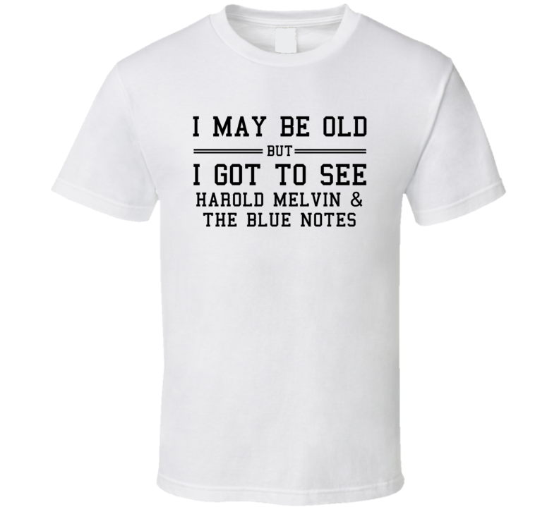 I May Be Old But I Got To See Harold Melvin  And The Blue Notes T Shirt