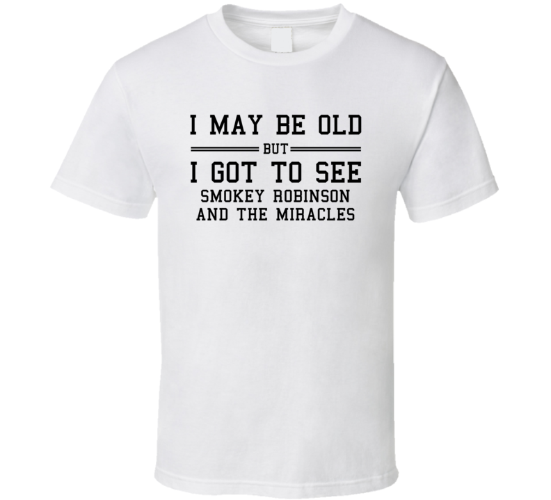 I May Be Old But I Got To See Smokey Robinson And The Miracles T Shirt