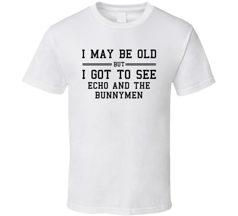 I May Be Old But I Got To See Echo And The Bunnymen T Shirt