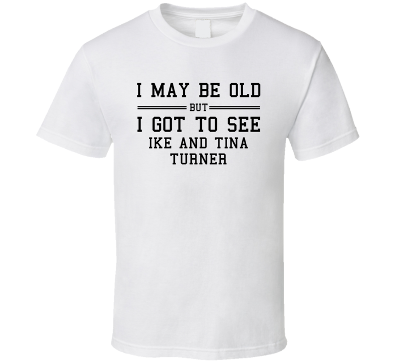 I May Be Old But I Got To See Ike And Tina Turner T Shirt