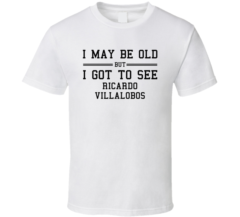 I May Be Old But I Got To See Ricardo Villalobos T Shirt