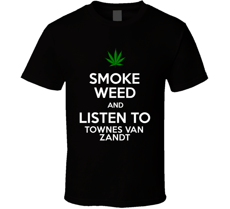 Smoke Weed And Listen To Townes Van Zandt T Shirt