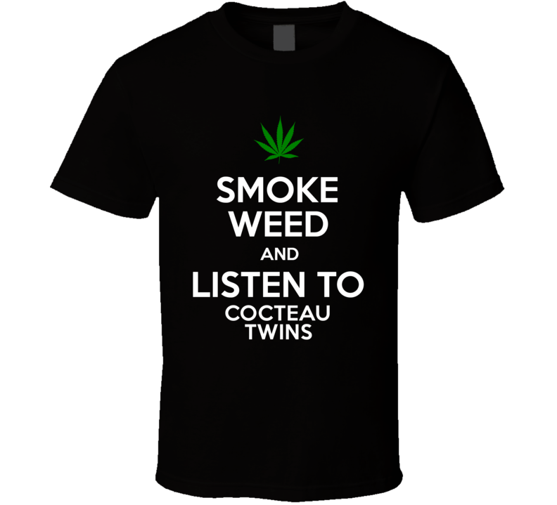 Smoke Weed And Listen To Cocteau Twins T Shirt